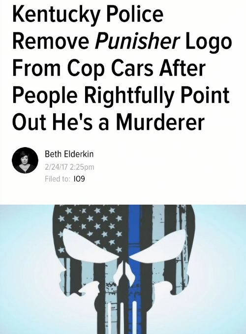 Punisher: Kentucky Police  Remove Punisher Logo  From Cop Cars After  People Rightfully Point  Out He's a Murderer  Beth Elderkin  2/24/17 2:25pm  Filed to: 109