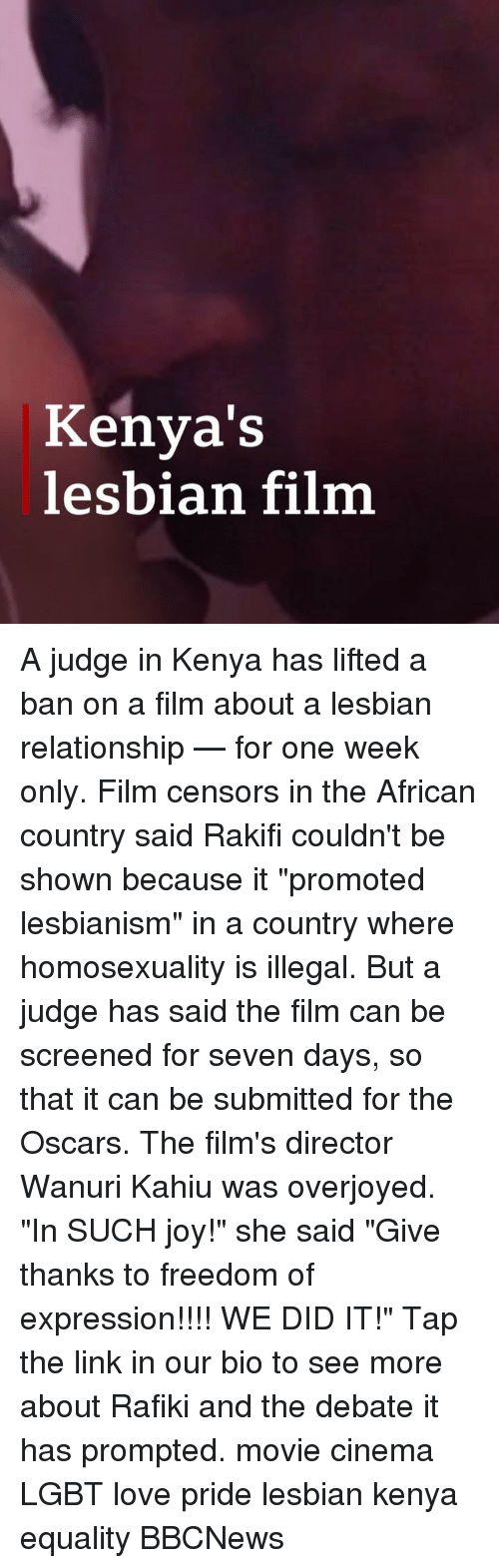 """Lgbt, Love, and Memes: Kenva'S  lesbian film A judge in Kenya has lifted a ban on a film about a lesbian relationship — for one week only. Film censors in the African country said Rakifi couldn't be shown because it """"promoted lesbianism"""" in a country where homosexuality is illegal. But a judge has said the film can be screened for seven days, so that it can be submitted for the Oscars. The film's director Wanuri Kahiu was overjoyed. """"In SUCH joy!"""" she said """"Give thanks to freedom of expression!!!! WE DID IT!"""" Tap the link in our bio to see more about Rafiki and the debate it has prompted. movie cinema LGBT love pride lesbian kenya equality BBCNews"""