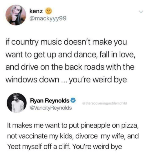 Ryan Reynolds: kenz  @mackyyy99  if country music doesn't make you  want to get up and dance, fall in love,  and drive on the back roads with the  windows down... you're weird bye  Ryan Reynolds>  @VancityReynolds  @therecoveringproblemchild  It makes me want to put pineapple on pizza,  not vaccinate my kids, divorce my wife, and  Yeet myself off a cliff. You're weird bye