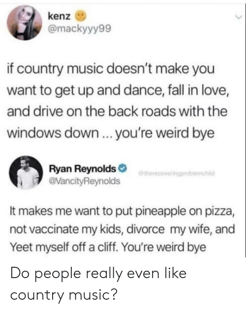 Ryan Reynolds: kenz  @mackyyy99  if country music doesn't make you  want to get up and dance, fall in love,  and drive on the back roads with the  windows down.. you're weird bye  Ryan Reynolds  @VancityReynolds  etherecoveringproblemahild  It makes me want to put pineapple on pizza,  not vaccinate my kids, divorce my wife, and  Yeet myself off a cliff. You're weird bye Do people really even like country music?