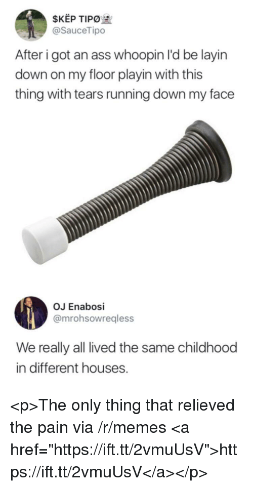 "Whoopin: $KEP TIPO  @SauceTipo  After i got an ass whoopin I'd be layin  down on my floor playin with this  thing with tears running down my face  OJ Enabosi  @mrohsowregless  We really all lived the same childhood  in different houses. <p>The only thing that relieved the pain via /r/memes <a href=""https://ift.tt/2vmuUsV"">https://ift.tt/2vmuUsV</a></p>"