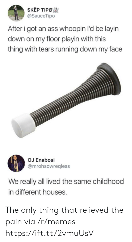 Whoopin: $KEP TIPO  @SauceTipo  After i got an ass whoopin I'd be layin  down on my floor playin with this  thing with tears running down my face  OJ Enabosi  @mrohsowregless  We really all lived the same childhood  in different houses. The only thing that relieved the pain via /r/memes https://ift.tt/2vmuUsV