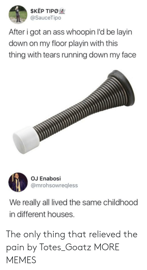 Whoopin: $KEP TIPO  @SauceTipo  After i got an ass whoopin I'd be layin  down on my floor playin with this  thing with tears running down my face  OJ Enabosi  @mrohsowregless  We really all lived the same childhood  in different houses. The only thing that relieved the pain by Totes_Goatz MORE MEMES