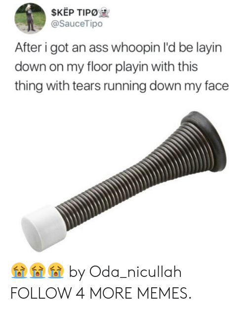 Whoopin: $KEP TIPO  @SauceTipo  After i got an ass whoopin I'd be layin  down on my floor playin with this  thing with tears running down my face 😭😭😭 by Oda_nicullah FOLLOW 4 MORE MEMES.