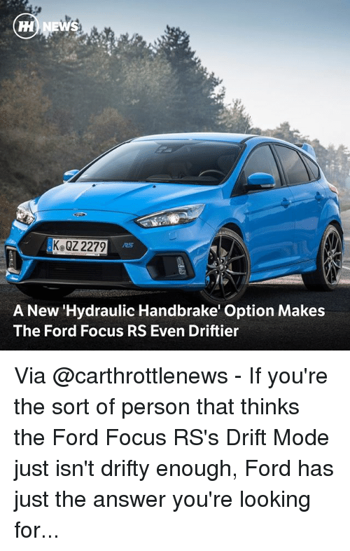 Memes, Focus, and Ford: KeQZ 2279  /25  A New 'Hydraulic Handbrake' Option Makes  The Ford Focus RS Even Driftier Via @carthrottlenews - If you're the sort of person that thinks the Ford Focus RS's Drift Mode just isn't drifty enough, Ford has just the answer you're looking for...