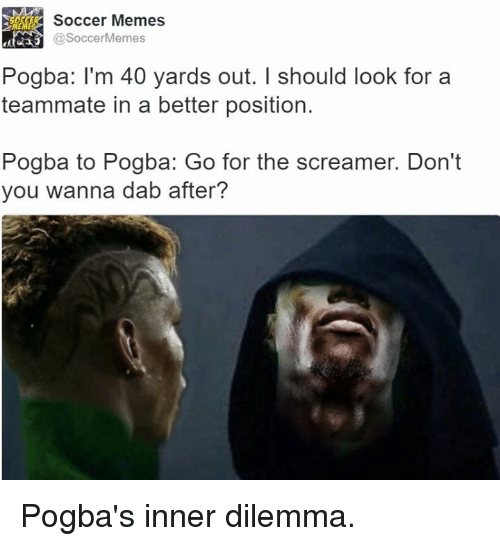 Soccermemes: KER Soccer Memes  SoccerMemes  Pogba: I'm 40 yards out. I should look for a  teammate in a better position.  Pogba to Pogba: Go for the screamer. Don't  you wanna dab after? Pogba's inner dilemma.