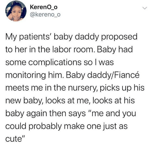"""Patients: Kereno_o  @kereno_o  My patients' baby daddy proposed  to her in the labor room. Baby had  some complications so I was  monitoring him. Baby daddy/Fiancé  meets me in the nursery, picks up his  new baby, looks at me, looks at his  baby again then says """"me and you  could probably make one just as  cute""""  <>"""