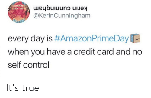 credit card: kerin cunningham  @KerinCunningham  every day is #Amazon Prime Day  when you have a credit card and no  self control It's true