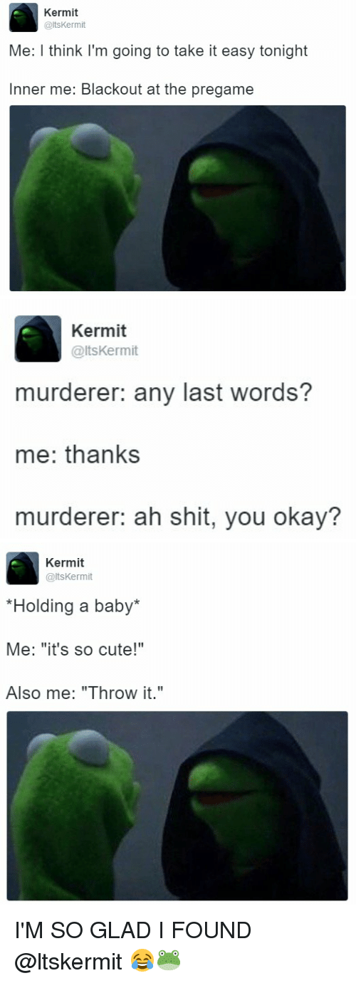 """Girl Memes, Last Words, and Murder: Kermit  altsKermit  Me: I think I'm going to take it easy tonight  Inner me: Blackout at the pregame   Kermit  @ltskermit  murderer: any last words?  me: thanks  murderer: ah shit, you okay?   Kermit  @lts Kermit  *Holding a baby  Me: """"it's so cute!""""  Also me: """"Throw it."""" I'M SO GLAD I FOUND @ltskermit 😂🐸"""