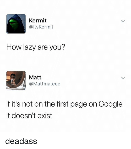 Google, Lazy, and Deadass: Kermit  @ltsKermit  How lazy are you?  Matt  @Mattmateee  if it's not on the first page on Google  it doesn't exist deadass