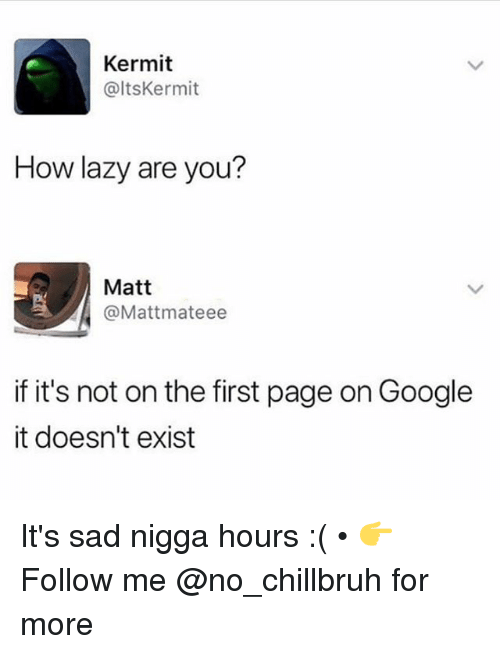 Funny, Google, and Lazy: Kermit  @ltsKermit  How lazy are you?  Matt  @Mattmateee  if it's not on the first page on Google  it doesn't exist It's sad nigga hours :( • 👉Follow me @no_chillbruh for more