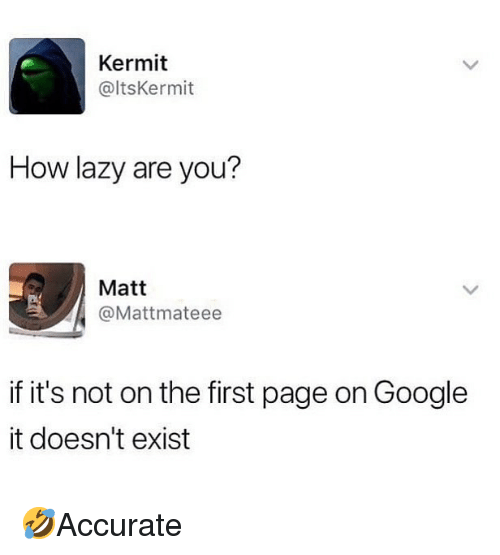 Google, Lazy, and Memes: Kermit  @ltsKermit  How lazy are you?  Matt  @Mattmateee  if it's not on the first page on Google  it doesn't exist 🤣Accurate