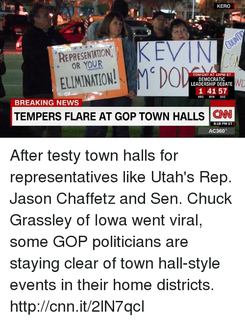 repping: KERO  KEVIN  REPRESENTATION  ELIMINATION!  MCD  TONIGHT AT 10 PM ET  DEMOCRATIC  ND  LEADERSHIP DEBATE  1 41 57  HRS  MIN  SEC  BREAKING NEWS  TEMPERS FLARE AT GoP TowN HALLS CNN  8:18 PM ET  AC360° After testy town halls for representatives like Utah's Rep. Jason Chaffetz and Sen. Chuck Grassley of Iowa went viral, some GOP politicians are staying clear of town hall-style events in their home districts. http://cnn.it/2lN7qcI