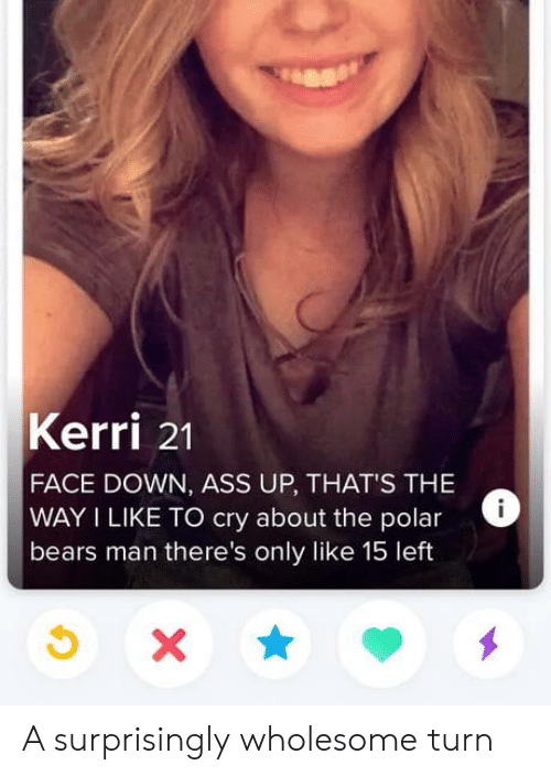 Polar: Kerri 21  FACE DOWN, ASS UP, THAT'S THE  WAY I LIKE TO cry about the polar  bears man there's only like 15 left  X A surprisingly wholesome turn