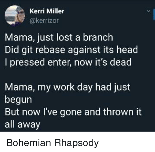 Pressed: Kerri Miller  @kerrizon  Mama, just lost a branch  Did git rebase against its head  I pressed enter, now it's dead  Mama, my work day had just  begun  But now l've gone and thrown it  all away Bohemian Rhapsody