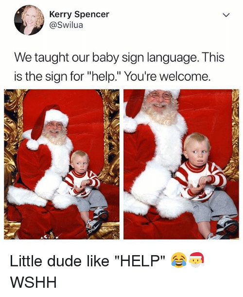 "Dude, Memes, and Wshh: Kerry Spencer  @Swilua  We taught our baby sign language. This  is the sign for ""help."" You're welcome. Little dude like ""HELP"" 😂🎅 WSHH"