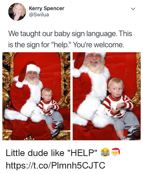 "Dude, Memes, and Help: Kerry Spencer  @Swilua  We taught our baby sign lanquage. I his  is the sign for ""help."" You're welcome Little dude like ""HELP"" 😂🎅 https://t.co/Plmnh5CJTC"