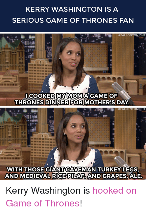 "Game of Thrones: KERRY WASHINGTON IS A  SERIOUS GAME OF THRONES FAN   #FALLONTONIGHT  COOKEDMYMOMA GAME OF  THRONES DINNER FORMOTHER'S DAY.   #FALLONTONIGHT  88羽羽羽羽羽  WITH THOSE GIANTCAVEMAN TURKEY LEGS  AND MEDIEVAL RICE PILAF, AND GRAPES. ALE <p>Kerry Washington is <a href=""https://www.youtube.com/watch?v=2FjVunqjOuI&amp;list=UU8-Th83bH_thdKZDJCrn88g&amp;index=2"" target=""_blank"">hooked on Game of Thrones</a>!</p>"