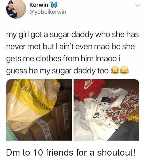 Aint Even Mad: Kerwin VJ  @yoboikerwin  my girl got a sugar daddy who she has  never met but l ain't even mad bc she  gets me clothes from him Imaoo i  guess he my sugar daddy too  RAM Dm to 10 friends for a shoutout!