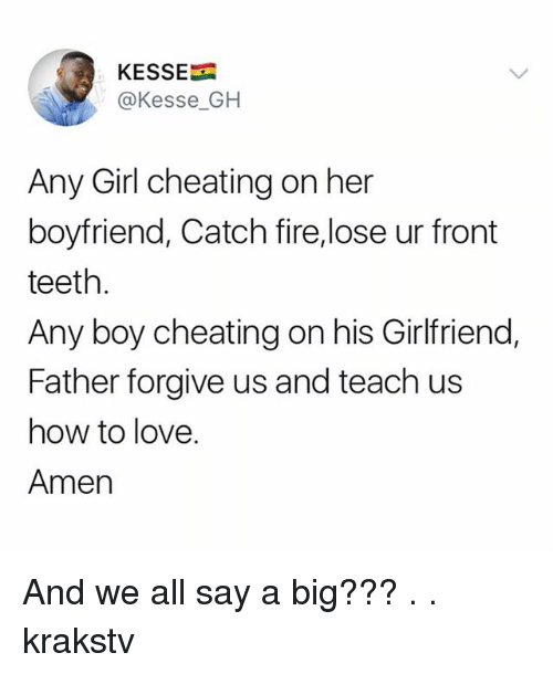 Cheating, Fire, and Love: KESSE  @Kesse_GH  Any Girl cheating on her  boyfriend, Catch fire,lose ur front  teeth.  Any boy cheating on his Girlfriend,  Father forgive us and teach us  how to love.  Amen And we all say a big??? . . krakstv