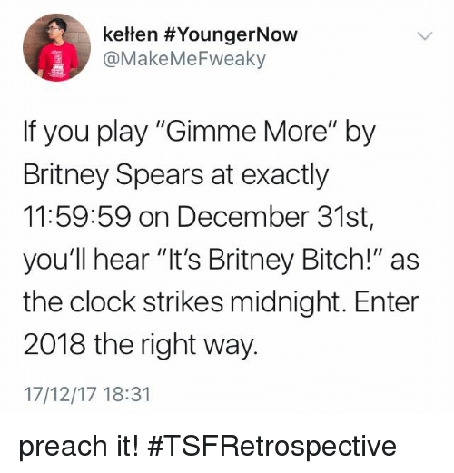 """Bitch, Britney Spears, and Clock: keten #YoungerNOW  @MakeMeFweaky  If you play """"Gimme More"""" by  Britney Spears at exactly  11:59:59 on December 31st,  you'll hear """"it's Britney Bitch!"""" as  the clock strikes midnight. Enter  2018 the right way.  17/12/17 18:31 preach it! #TSFRetrospective"""