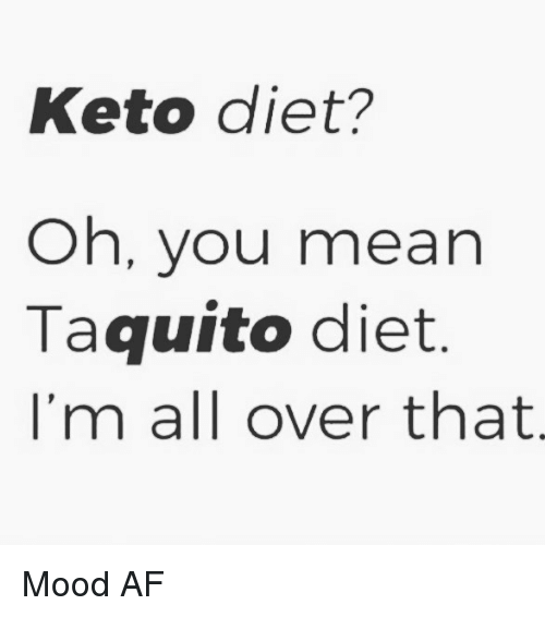 Keto: Keto diet?  Oh, you mean  Taquito diet  I'm all over that Mood AF
