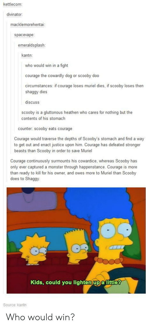 Courage the Cowardly Dog: kettleconm  divinator  macklemorehentai  spacevape  emeraldsplash  kantn:  who would win in a fight  courage the cowardly dog or scooby doo  circumstances: if courage loses muriel dies, if scooby loses then  shaggy dies  discuss  scooby is a gluttonous heathen who cares for nothing but the  contents of his stomach  counter: scooby eats courage  Courage would traverse the depths of Scooby's stomach and find a way  to get out and enact justice upon him. Courage has defeated stronger  beasts than Scooby in order to save Muriel  Courage continuously surmounts his cowardice, whereas Scooby has  only ever captured a monster through happenstance. Courage is more  than ready to kill for his owner, and owes more to Muriel than Scooby  does to Shaggy.  Kids, could you lighten upa littler  Source: kantn Who would win?