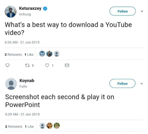 Powerpoint: Keturaxzey  Follow  Imhung  What's a best way to download a YouTube  video?  6:26 AM-21 Jun 2019  2 Retweets 1 Like  t 2  Koynab  Follow  Fuftv  Screenshot each second & play it on  PowerPoint  6:29 AM-21 Jun 2019  2 Retweets 1 Like