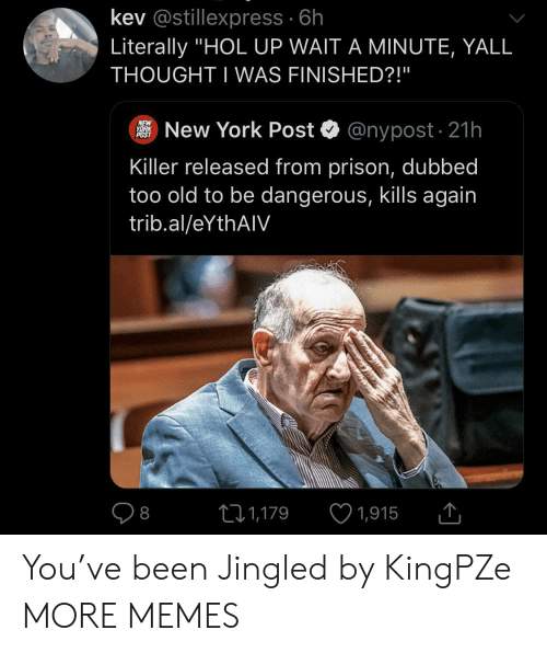 """Hol Up: kev @stillexpress 6h  Literally """"HOL UP WAIT A MINUTE, YALL  THOUGHT I WAS FINISHED?!""""  NEW  YORK  POST  @nypost 21h  New York Post  Killer released from prison, dubbed  too old to be dangerous, kills again  trib.al/eYthAIV  1,915  LI1,179  8 You've been Jingled by KingPZe MORE MEMES"""