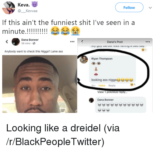 Lame Ass: Keva.  @Kevvaa  Follow  If this ain't the funniest shit I've seen in a  Dana Bonner  38 mins  Dana's Post  Anybody want to check this Nigga? Lame ass  Riyan Thompson  looking ass niggae  8m Haha Reply  View 1 previous reply.  Dana Bonner <p>Looking like a dreidel (via /r/BlackPeopleTwitter)</p>