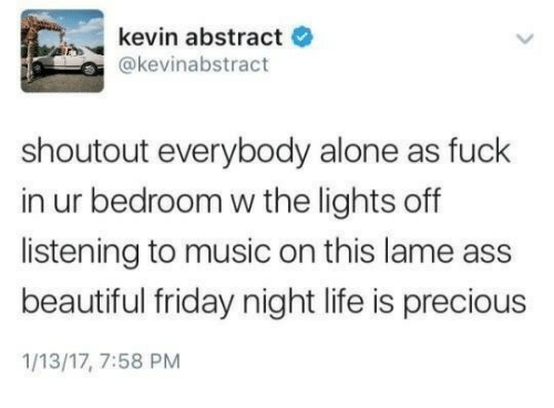 Lame Ass: kevin abstract  e  @kevinabstract  shoutout everybody alone as fuck  in ur bedroom w the lights off  listening to music on this lame ass  beautiful friday night life is precious  1/13/17, 7:58 PM