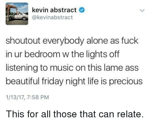Lame Ass: kevin abstract  e  @kevinabstract  shoutout everybody alone as fuck  in ur bedroom w the lights off  listening to music on this lame ass  beautiful friday night life is precious  1/13/17, 7:58 PM This for all those that can relate.