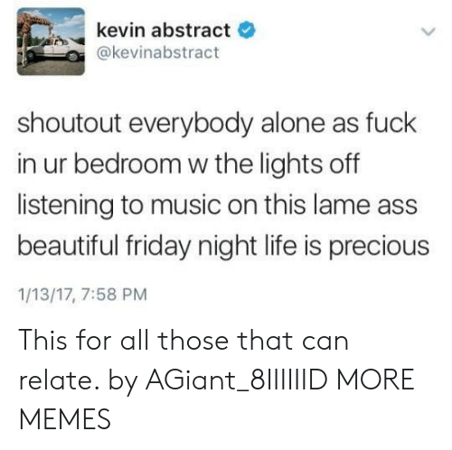 Lame Ass: kevin abstract  e  @kevinabstract  shoutout everybody alone as fuck  in ur bedroom w the lights off  listening to music on this lame ass  beautiful friday night life is precious  1/13/17, 7:58 PM This for all those that can relate. by AGiant_8IIIIIID MORE MEMES