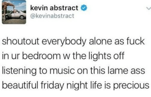 Lame Ass: kevin abstract  @kevinabstract  shoutout everybody alone as fuck  in ur bedroom w the lights off  listening to music on this lame ass  beautiful friday night life is precious