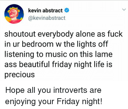 Lame Ass: kevin abstract  @kevinabstract  shoutout everybody alone as fuck  in ur bedroom w the lights off  listening to music on this lame  ass beautiful friday night life is  precious Hope all you introverts are enjoying your Friday night!