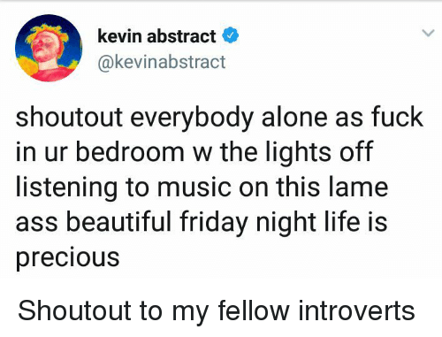 Lame Ass: kevin abstract  @kevinabstract  shoutout everybody alone as fuck  in ur bedroom w the lights off  listening to music on this lame  ass beautiful friday night life is  precious Shoutout to my fellow introverts