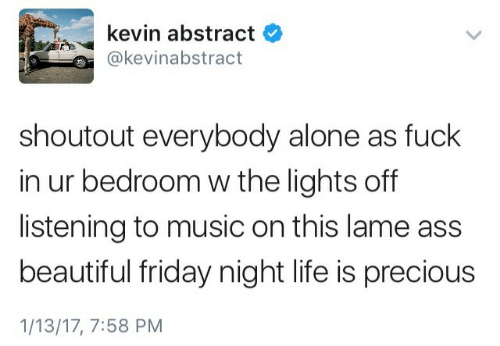 Lame Ass: kevin abstract  @kevinabstract  shoutout everybody alone as fuck  in ur bedroom w the lights off  listening to music on this lame ass  beautiful friday night life is precious  1/13/17, 7:58 PM