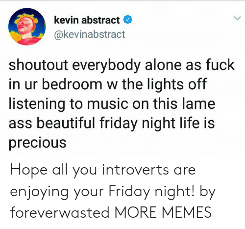 Lame Ass: kevin abstract  @kevinabstract  shoutout everybody alone as fuck  in ur bedroom w the lights off  listening to music on this lame  ass beautiful friday night life is  precious Hope all you introverts are enjoying your Friday night! by foreverwasted MORE MEMES
