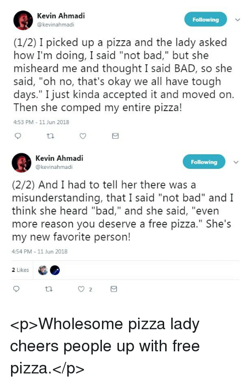 """Bad, Pizza, and Free: Kevin Ahmadi  @kevinahmadi  (1/2) I picked up a pizza and the lady asked  how I'm doing, I said """"not bad,"""" but she  misheard me and thought I said BAD, so she  said, """"oh no, that's okay we all have tough  days."""" I just kinda accepted it and moved on  Then she comped my entire pizza!  4:53 PM 11 Jun 2018  Kevin Ahmadi  @kevinahmadi  (2/2) And I had to tell her there wasa  misunderstanding, that I said """"not bad"""" and I  think she heard """"bad,"""" and she said, """"even  more reason you deserve a free pizza."""" She's  my new favorite person!  4:54 PM 11 Jun 2018  2 Likes <p>Wholesome pizza lady cheers people up with free pizza.</p>"""