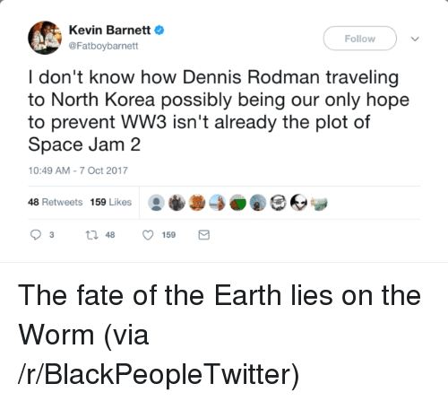 Dennis Rodman: Kevin BarnettO  @Fatboybarnett  Follow  I don't know how Dennis Rodman traveling  to North Korea possibly being our only hope  to prevent WW3 isn't already the plot of  Space Jam 2  10:49 AM-7 Oct 2017  48 Retweets 159 Likes0O <p>The fate of the Earth lies on the Worm (via /r/BlackPeopleTwitter)</p>