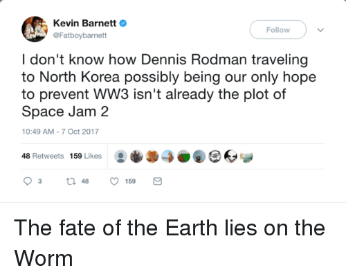 Dennis Rodman: Kevin BarnettO  @Fatboybarnett  Follow  I don't know how Dennis Rodman traveling  to North Korea possibly being our only hope  to prevent WW3 isn't already the plot of  Space Jam 2  10:49 AM-7 Oct 2017  48 Retweets 159 Likes0O The fate of the Earth lies on the Worm