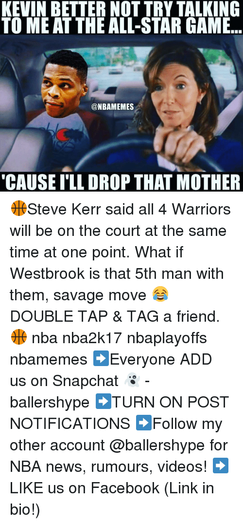 "Nba, Steve Kerr, and All Star Game: KEVIN BETTER NOT TRY TALKING  TO ME AT THE ALL-STAR GAME  @NBAMEMES  ""CAUSE ILL DROP THAT MOTHER 🏀Steve Kerr said all 4 Warriors will be on the court at the same time at one point. What if Westbrook is that 5th man with them, savage move 😂 DOUBLE TAP & TAG a friend.🏀 nba nba2k17 nbaplayoffs nbamemes ➡Everyone ADD us on Snapchat 👻 - ballershype ➡TURN ON POST NOTIFICATIONS ➡Follow my other account @ballershype for NBA news, rumours, videos! ➡LIKE us on Facebook (Link in bio!)"