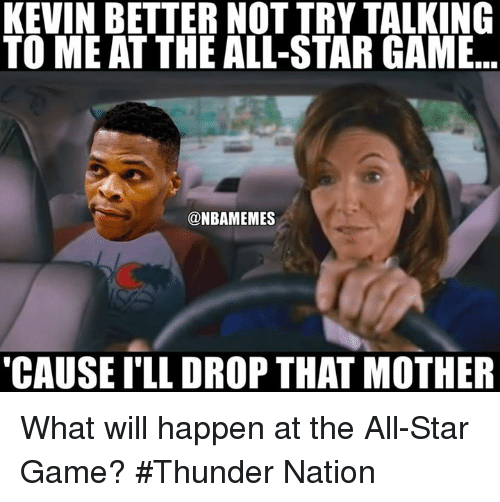 All Star, Nba, and The All: KEVIN BETTER NOT TRY TALKING  TO ME ATTHE ALL-STAR GAME  NBAMEMES  CAUSE ILL DROP THAT MOTHER What will happen at the All-Star Game? #Thunder Nation