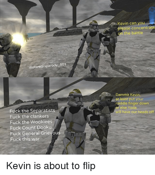 Memes, Yoda, and Fuck: Kevin can you  please concentrate  n the battle  @starwarsparody 501  Dammit Kevin,  at least put your  middle finger down  relse Yoda  will have our heads off  Fuck the Separatists  Fuck the clankers  Fuck the Wookiees  Fuck Count Dooku  Fuck General Grievous  Fuck this war Kevin is about to flip