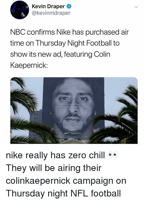 Nfl Football: Kevin Draper  @kevinmdraper  NBC confirms Nike has purchased air  time on Thursday Night Football to  show its new ad, featuring Colin  Kaepernick:  in soro thing  Just do it. nike really has zero chill 👀 They will be airing their colinkaepernick campaign on Thursday night NFL football