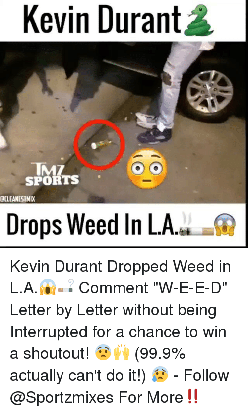 "Kevin Durant, Memes, and Sports: Kevin Durant  0  IMZ  SPORTS  DCLEANESTMIX  Drops Weed In LA. Kevin Durant Dropped Weed in L.A.😱🚬 Comment ""W-E-E-D"" Letter by Letter without being Interrupted for a chance to win a shoutout! 😨🙌 (99.9% actually can't do it!) 😰 - Follow @Sportzmixes For More‼️"