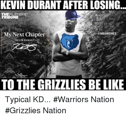Be Like, Kevin Durant, and Nba: KEVIN DURANT AFTER LOSING  THE  PLAYERS  TRIBUNE  My Next Chapter  @NBAMEMES  KEVIN DURANT  TO THE GRIZZLIES BE LIKE Typical KD... #Warriors Nation #Grizzlies Nation