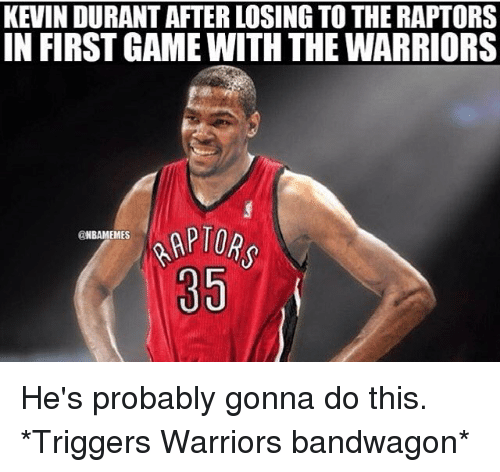 Kevin Durant, Nba, and Game: KEVIN DURANT AFTER LOSING TO THE RAPTORS  IN FIRST GAME WITH THE WARRIORS  BAMEMES  85 He's probably gonna do this. *Triggers Warriors bandwagon*