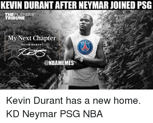 Kevin Durant, Memes, and Nba: KEVIN DURANT AFTER NEYMAR JOINED PSG  TRIBUNE  My Next Chapter  AR  KEVIN DURANT  @NBAMEMES Kevin Durant has a new home. KD Neymar PSG NBA