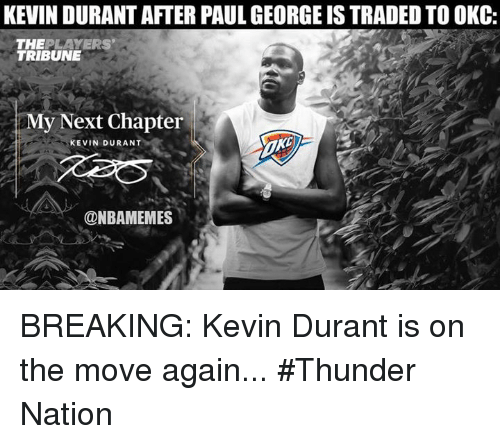 Kevin Durant, Nba, and Paul George: KEVIN DURANT AFTER PAUL GEORGE IS TRADED TO OKC:  THEPLAYERS  TRIBUNE  My Next Chapter  KEVIN DURANT  @NBAMEMES BREAKING: Kevin Durant is on the move again... #Thunder Nation